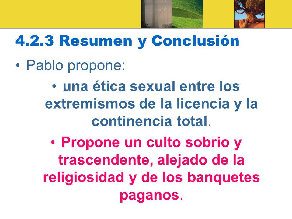 4.2.3 Resumen y Conclusión Pablo propone: una ética sexual entre los extremismos de la licencia y la continencia total. Propone un culto sobrio y tras