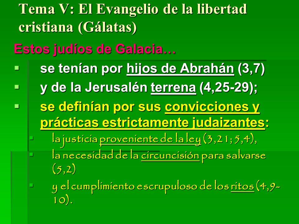 Tema V: El Evangelio de la libertad cristiana (Gálatas) Estos judíos de Galacia… se tenían por hijos de Abrahán (3,7) se tenían por hijos de Abrahán (3,7) y de la Jerusalén terrena (4,25-29); y de la Jerusalén terrena (4,25-29); se definían por sus convicciones y prácticas estrictamente judaizantes: se definían por sus convicciones y prácticas estrictamente judaizantes: la justicia proveniente de la ley (3,21; 5,4), la justicia proveniente de la ley (3,21; 5,4), la necesidad de la circuncisión para salvarse (5,2) la necesidad de la circuncisión para salvarse (5,2) y el cumplimiento escrupuloso de los ritos (4,9- 10).