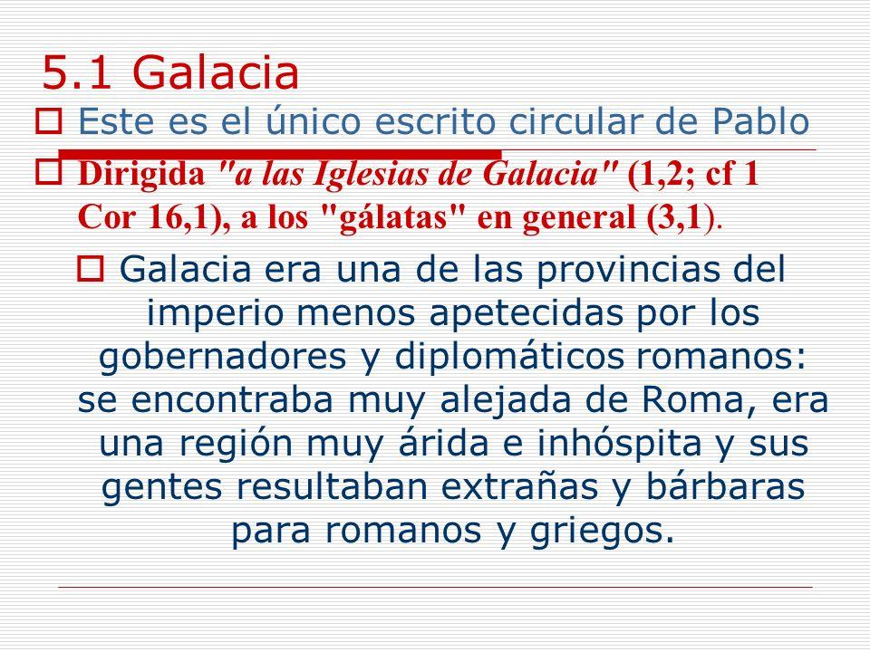 5.1 Galacia Este es el único escrito circular de Pablo Dirigida a las Iglesias de Galacia (1,2; cf 1 Cor 16,1), a los gálatas en general (3,1).