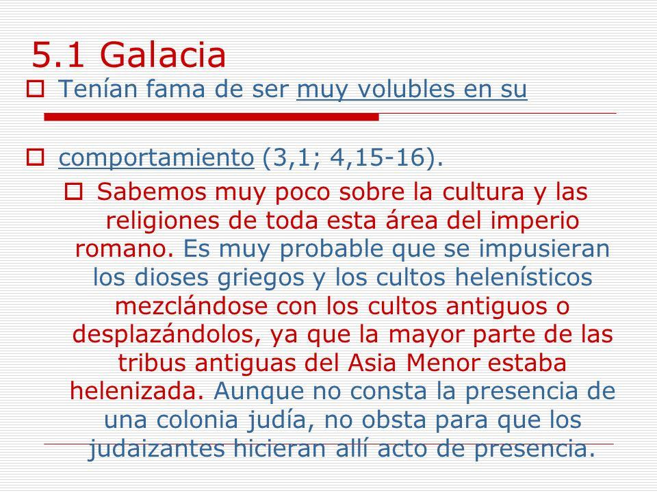 5.1 Galacia Tenían fama de ser muy volubles en su comportamiento (3,1; 4,15-16). Sabemos muy poco sobre la cultura y las religiones de toda esta área