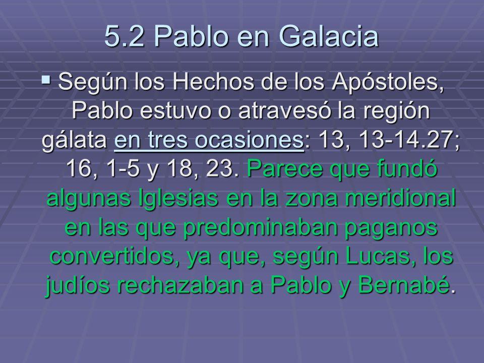 5.2 Pablo en Galacia Según los Hechos de los Apóstoles, Pablo estuvo o atravesó la región gálata en tres ocasiones: 13, 13-14.27; 16, 1-5 y 18, 23.