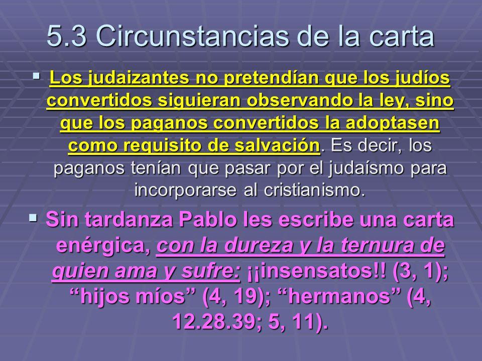 5.3 Circunstancias de la carta Los judaizantes no pretendían que los judíos convertidos siguieran observando la ley, sino que los paganos convertidos la adoptasen como requisito de salvación.