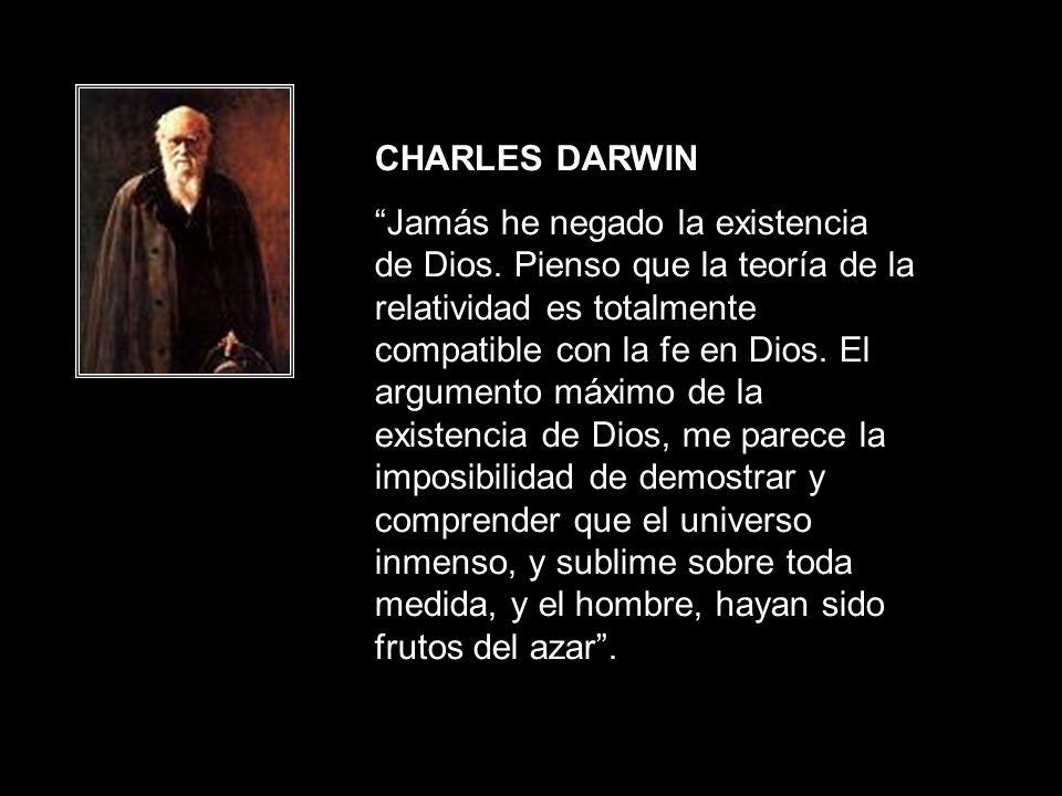 CHARLES DARWIN Jamás he negado la existencia de Dios. Pienso que la teoría de la relatividad es totalmente compatible con la fe en Dios. El argumento