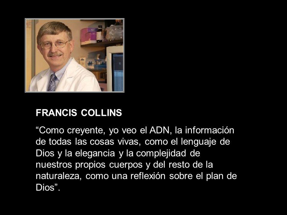 FRANCIS COLLINS Como creyente, yo veo el ADN, la información de todas las cosas vivas, como el lenguaje de Dios y la elegancia y la complejidad de nue