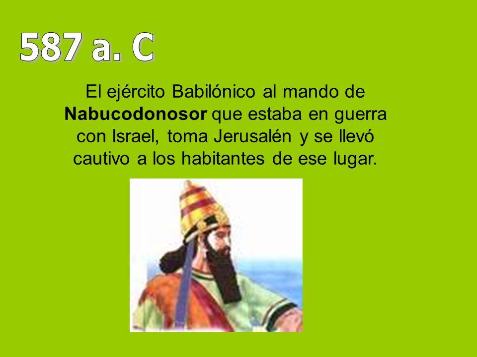 El ejército Babilónico al mando de Nabucodonosor que estaba en guerra con Israel, toma Jerusalén y se llevó cautivo a los habitantes de ese lugar.
