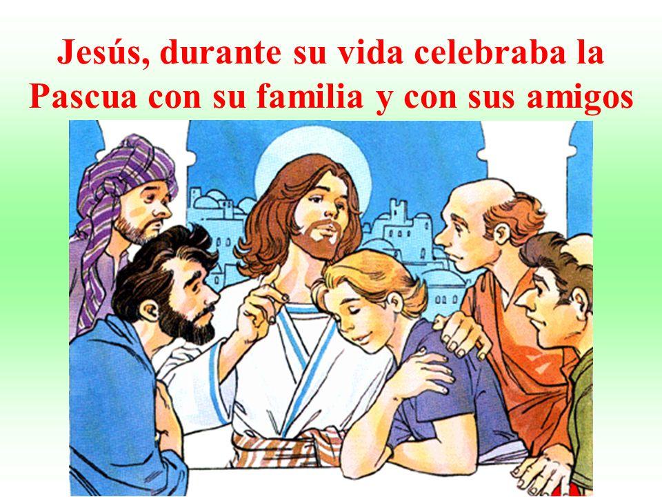 Jesús, durante su vida celebraba la Pascua con su familia y con sus amigos