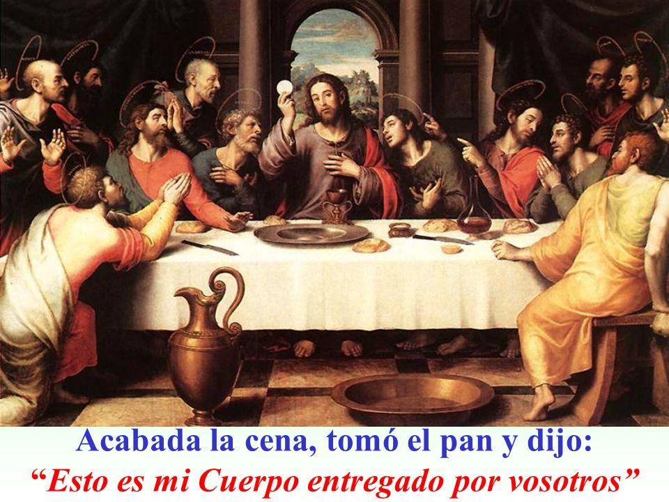 Acabada la cena, tomó el pan y dijo:Esto es mi Cuerpo entregado por vosotros