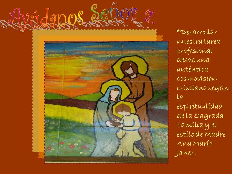 *Desarrollar nuestra tarea profesional desde una auténtica cosmovisión cristiana según la espiritualidad de la Sagrada Familia y el estilo de Madre Ana María Janer.