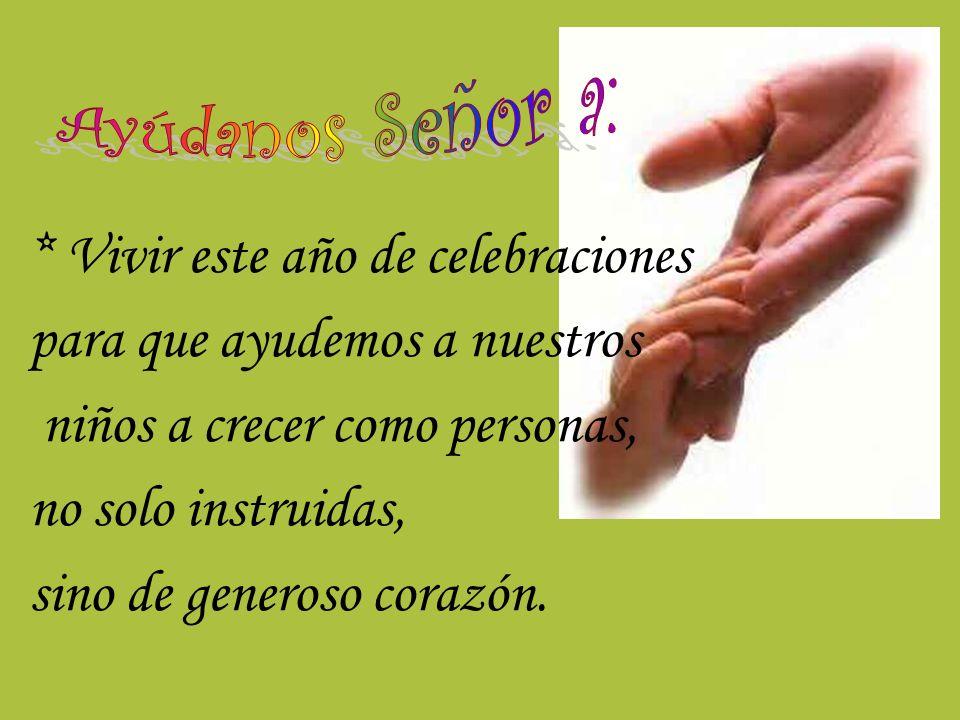 * Vivir este año de celebraciones para que ayudemos a nuestros niños a crecer como personas, no solo instruidas, sino de generoso corazón.