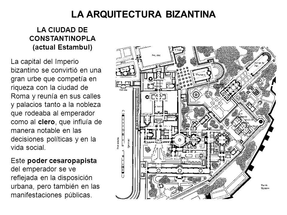 LA ARQUITECTURA BIZANTINA La capital del Imperio bizantino se convirtió en una gran urbe que competía en riqueza con la ciudad de Roma y reunía en sus
