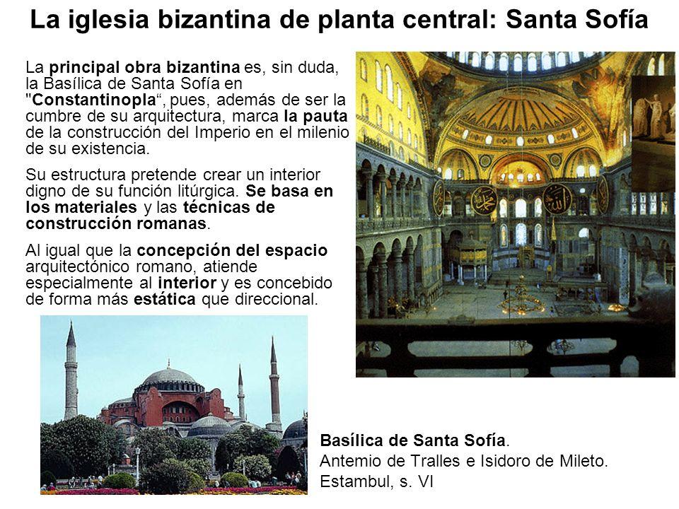 Basílica de Santa Sofía. Antemio de Tralles e Isidoro de Mileto. Estambul, s. VI La principal obra bizantina es, sin duda, la Basílica de Santa Sofía