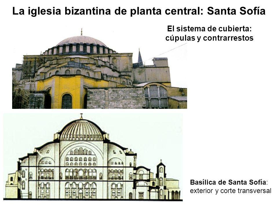 El sistema de cubierta: cúpulas y contrarrestos Basílica de Santa Sofía: exterior y corte transversal La iglesia bizantina de planta central: Santa So