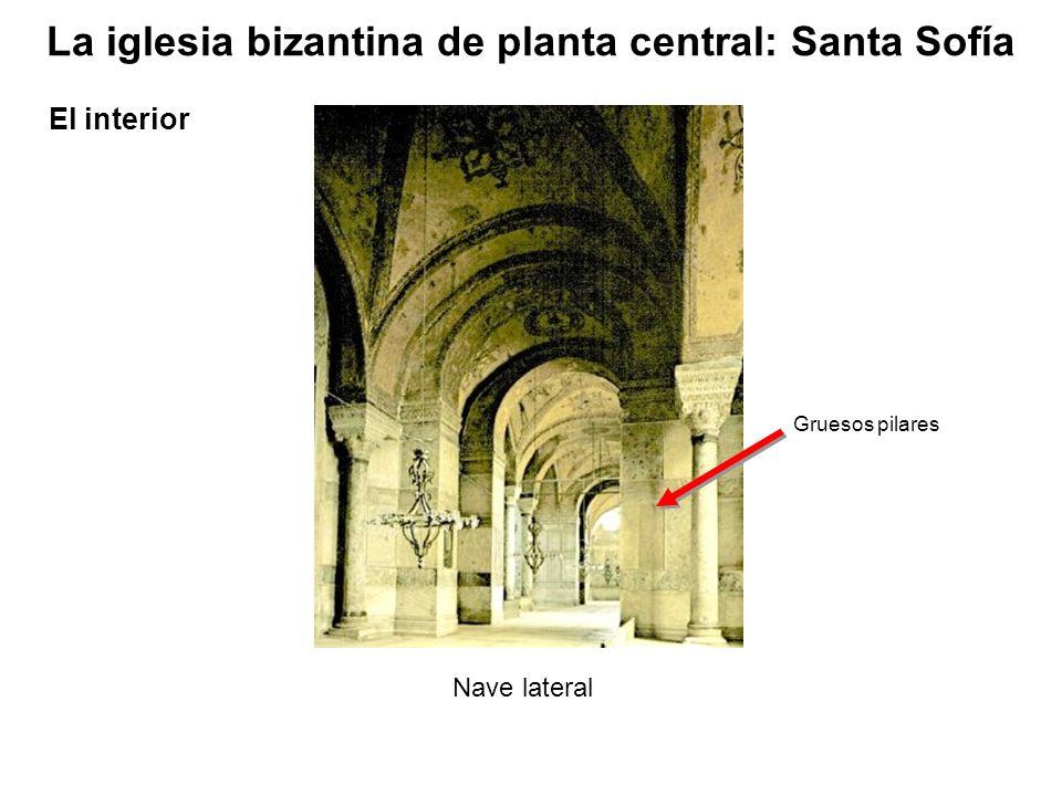 Nave lateral Gruesos pilares La iglesia bizantina de planta central: Santa Sofía El interior
