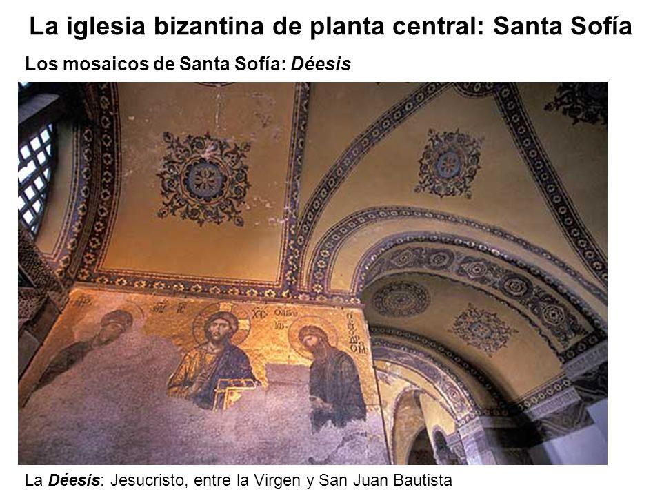 La Déesis: Jesucristo, entre la Virgen y San Juan Bautista Los mosaicos de Santa Sofía: Déesis La iglesia bizantina de planta central: Santa Sofía