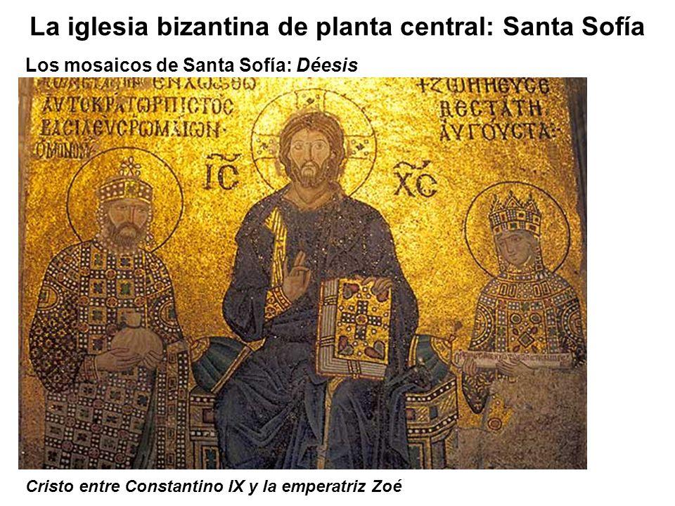 Los mosaicos de Santa Sofía: Déesis La iglesia bizantina de planta central: Santa Sofía Cristo entre Constantino IX y la emperatriz Zoé