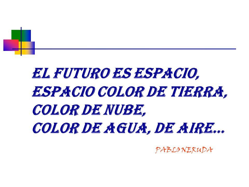 EL FUTURO ES ESPACIO, ESPACIO COLOR DE TIERRA, COLOR DE NUBE, COLOR DE AGUA, DE AIRE… PABLO NERUDA