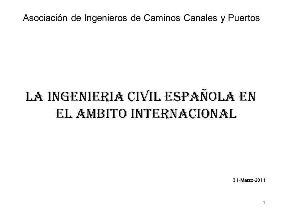 Asociación de Ingenieros de Caminos Canales y Puertos LA INGENIERIA CIVIL ESPAÑOLA EN EL AMBITO INTERNACIONAL 31-Marzo-2011 1