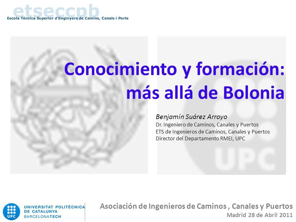 Conocimiento y formación: más allá de Bolonia Asociación de Ingenieros de Caminos, Canales y Puertos Madrid 28 de Abril 2011 Benjamín Suárez Arroyo Dr.