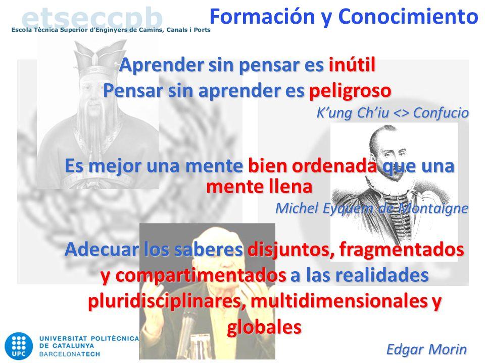Aprender sin pensar es inútil Pensar sin aprender es peligroso Kung Chiu <> Confucio Es mejor una mente bien ordenada que una mente llena Michel Eyquem de Montaigne Adecuar los saberes disjuntos, fragmentados y compartimentados a las realidades pluridisciplinares, multidimensionales y globales Edgar Morin Formación y Conocimiento