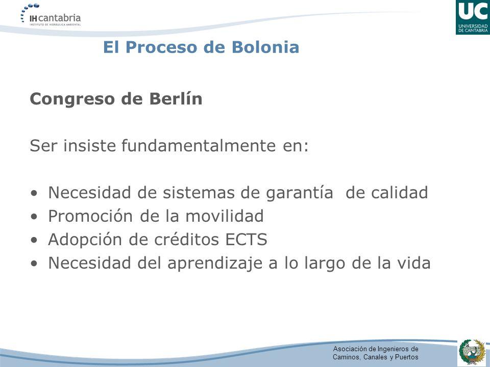 Asociación de Ingenieros de Caminos, Canales y Puertos El Proceso de Bolonia Congreso de Berlín Ser insiste fundamentalmente en: Necesidad de sistemas de garantía de calidad Promoción de la movilidad Adopción de créditos ECTS Necesidad del aprendizaje a lo largo de la vida