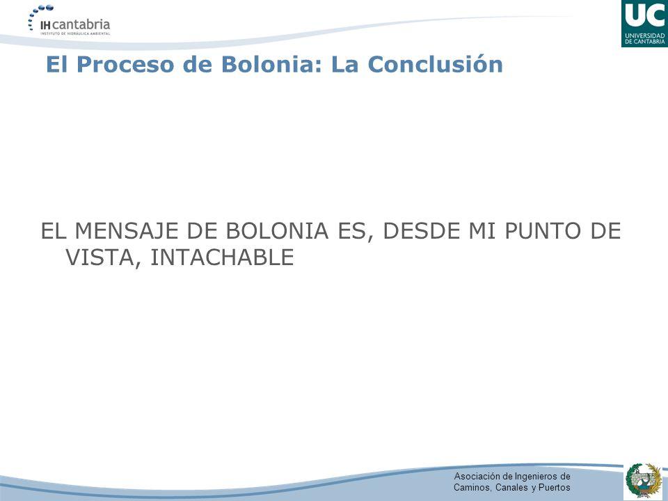 Asociación de Ingenieros de Caminos, Canales y Puertos El Proceso de Bolonia: La Conclusión EL MENSAJE DE BOLONIA ES, DESDE MI PUNTO DE VISTA, INTACHA