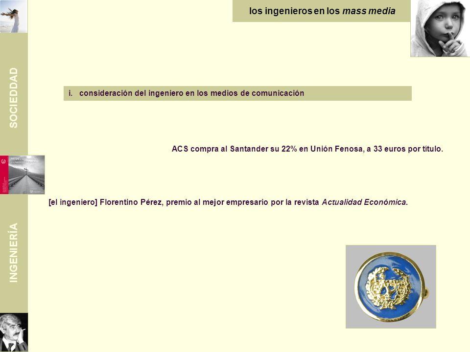 SOCIEDDAD INGENIERÍA i.consideración del ingeniero en los medios de comunicación ACS compra al Santander su 22% en Unión Fenosa, a 33 euros por título.