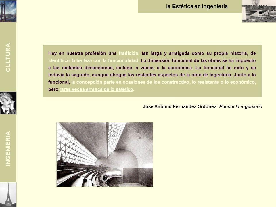 CULTURA INGENIERÍA la Estética en ingeniería José Antonio Fernández Ordóñez: Pensar la ingeniería Hay en nuestra profesión una tradición, tan larga y arraigada como su propia historia, de identificar la belleza con la funcionalidad.