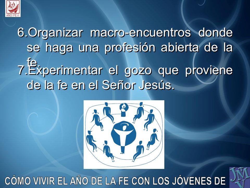 6.Organizar macro-encuentros donde se haga una profesión abierta de la fe. 7.Experimentar el gozo que proviene de la fe en el Señor Jesús.