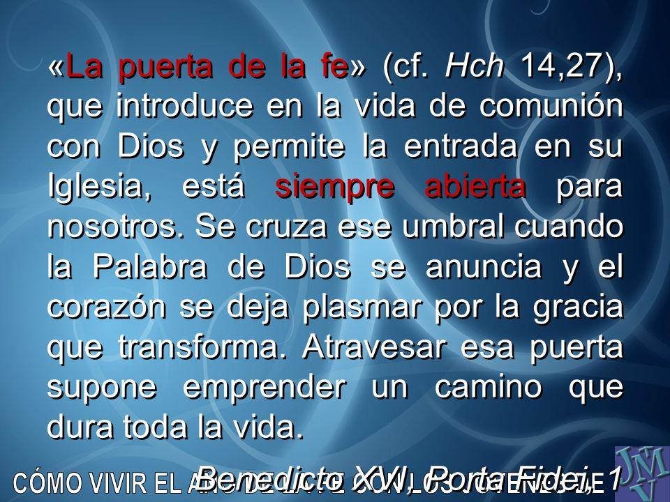 «La puerta de la fe» (cf. Hch 14,27), que introduce en la vida de comunión con Dios y permite la entrada en su Iglesia, está siempre abierta para noso