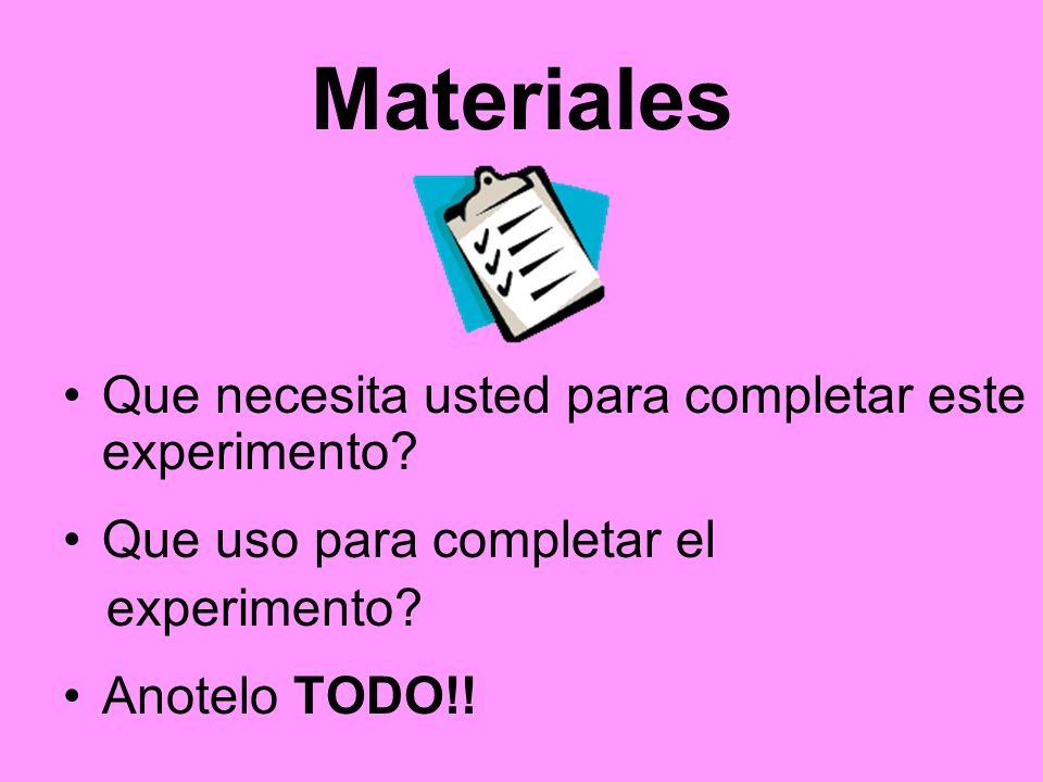 Materiales Que necesita usted para completar este experimento? Que uso para completar el experimento? Anotelo TODO!!