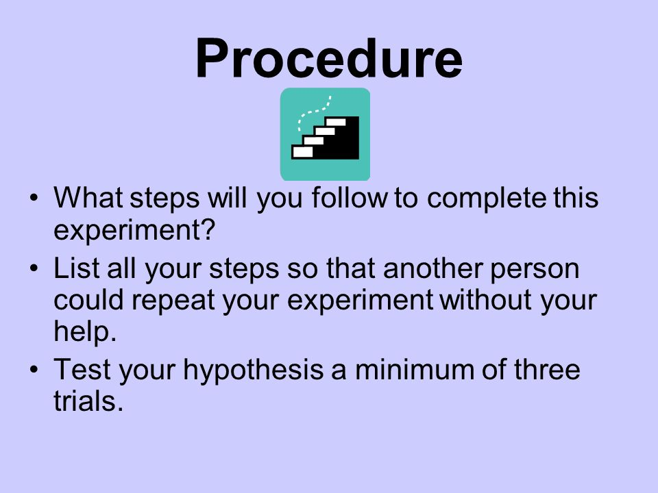 Procedure What steps will you follow to complete this experiment? List all your steps so that another person could repeat your experiment without your