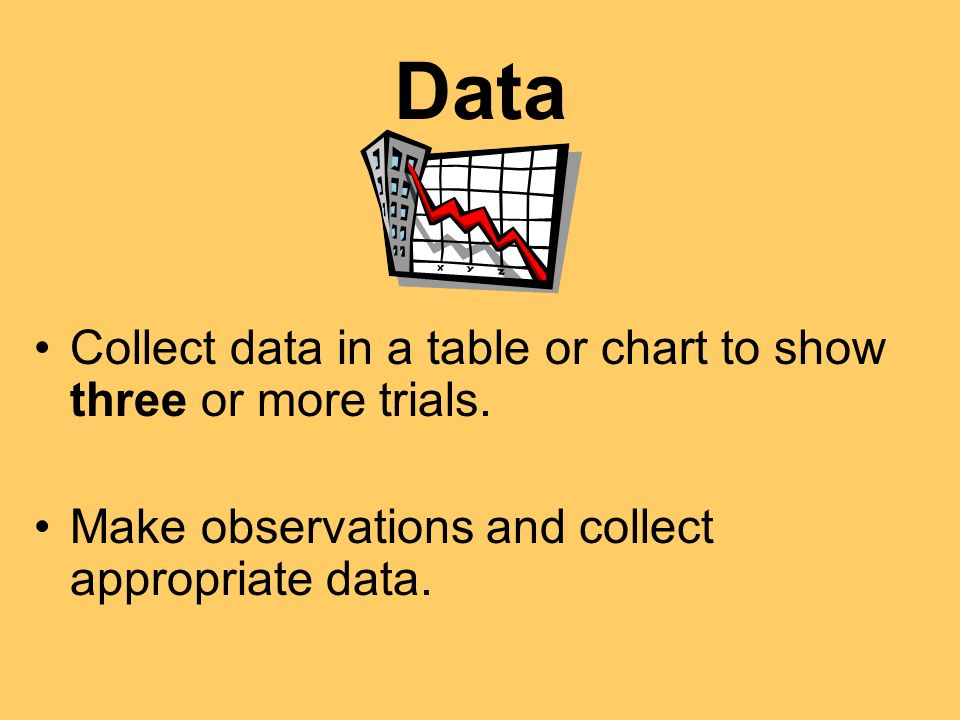Data Collect data in a table or chart to show three or more trials. Make observations and collect appropriate data.