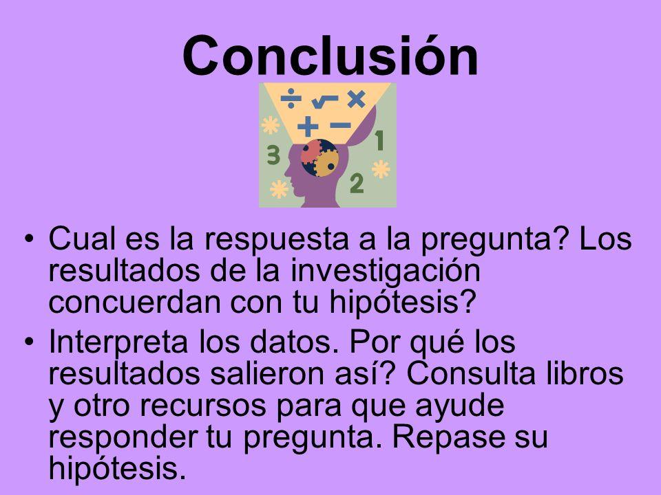 Conclusión Cual es la respuesta a la pregunta? Los resultados de la investigación concuerdan con tu hipótesis? Interpreta los datos. Por qué los resul