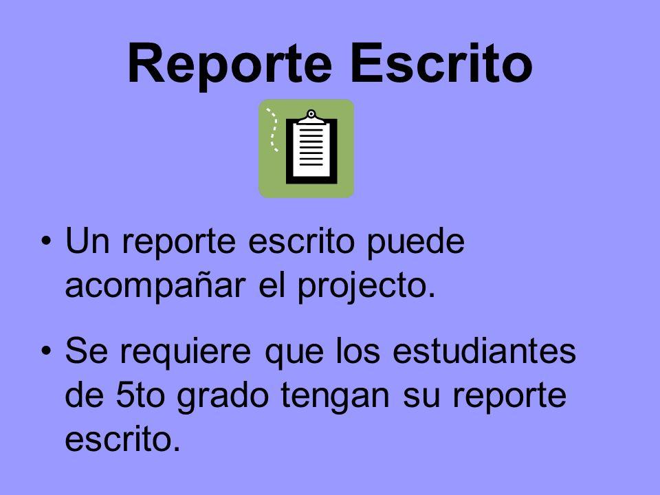 Reporte Escrito Un reporte escrito puede acompañar el projecto. Se requiere que los estudiantes de 5to grado tengan su reporte escrito.