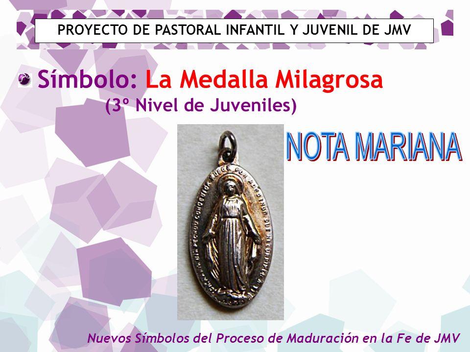 PROYECTO DE PASTORAL INFANTIL Y JUVENIL DE JMV Símbolo: La Medalla Milagrosa (3º Nivel de Juveniles) Nuevos Símbolos del Proceso de Maduración en la F