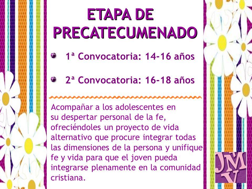 1ª Convocatoria: 14-16 años ETAPA DE PRECATECUMENADO 2ª Convocatoria: 16-18 años Acompañar a los adolescentes en su despertar personal de la fe, ofrec