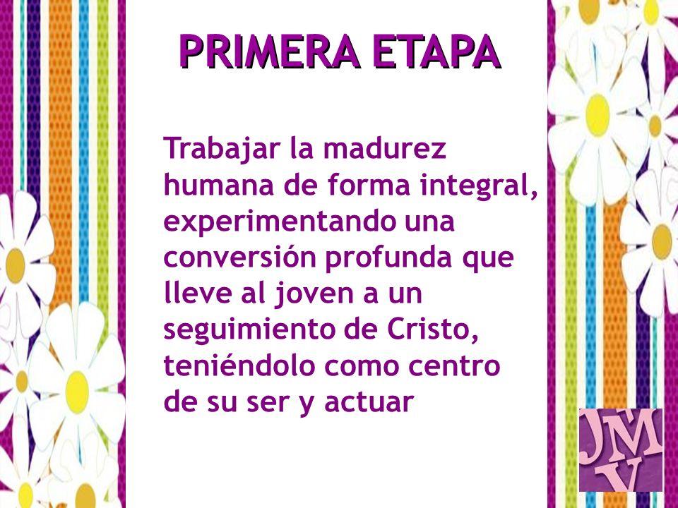 PRIMERA ETAPA Trabajar la madurez humana de forma integral, experimentando una conversión profunda que lleve al joven a un seguimiento de Cristo, teni