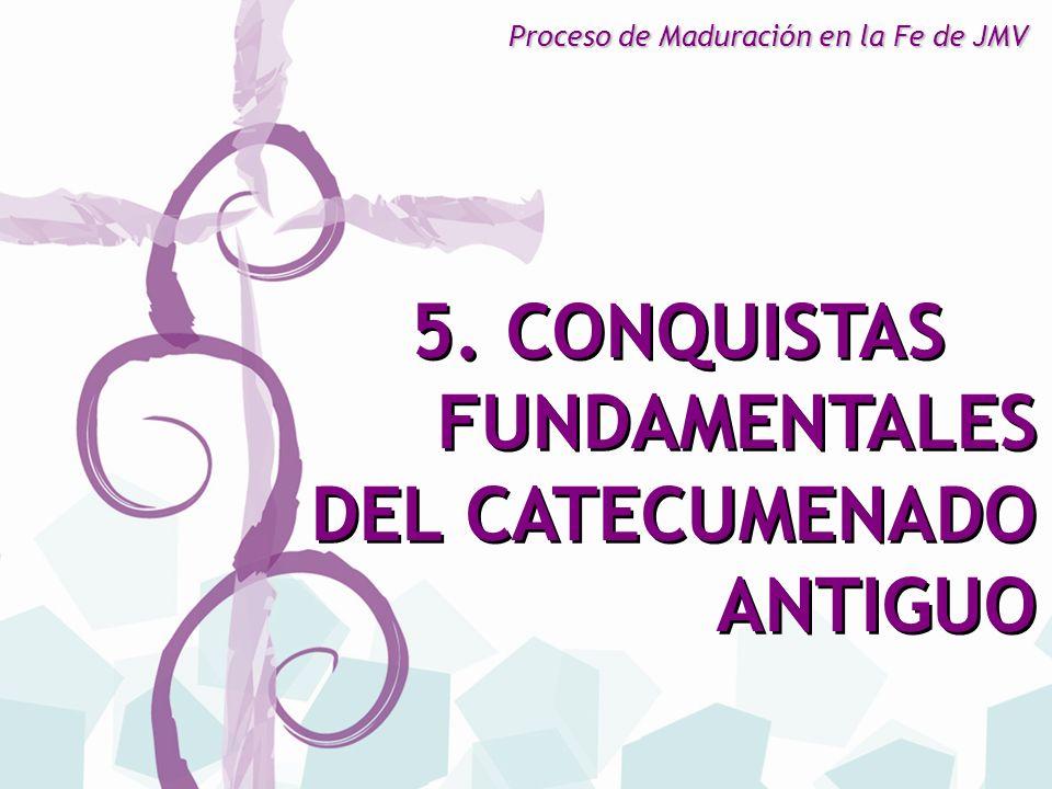 5. CONQUISTAS FUNDAMENTALES DEL CATECUMENADO ANTIGUO 5. CONQUISTAS FUNDAMENTALES DEL CATECUMENADO ANTIGUO Proceso de Maduración en la Fe de JMV