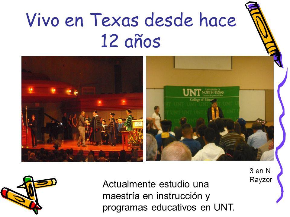 Vivo en Texas desde hace 12 años Actualmente estudio una maestría en instrucción y programas educativos en UNT. 3 en N. Rayzor