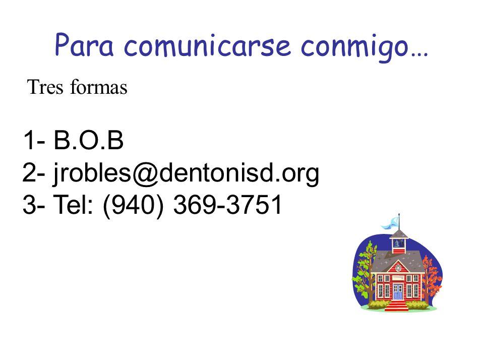 Para comunicarse conmigo… 1- B.O.B 2- jrobles@dentonisd.org 3- Tel: (940) 369-3751 Tres formas