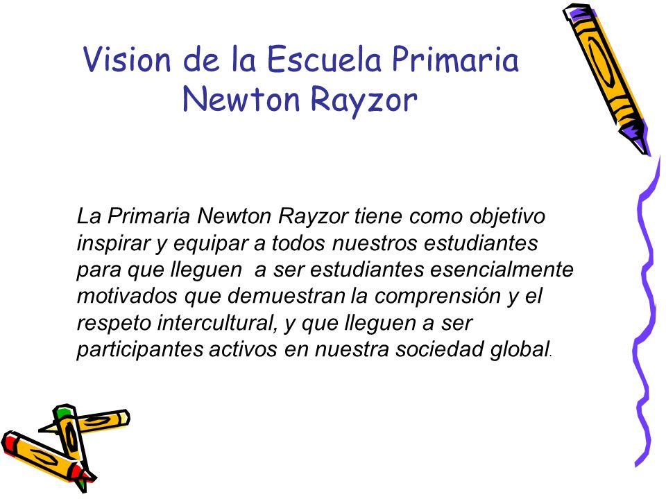 Vision de la Escuela Primaria Newton Rayzor La Primaria Newton Rayzor tiene como objetivo inspirar y equipar a todos nuestros estudiantes para que lle