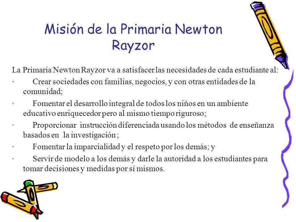 Misión de la Primaria Newton Rayzor La Primaria Newton Rayzor va a satisfacer las necesidades de cada estudiante al: · Crear sociedades con familias,