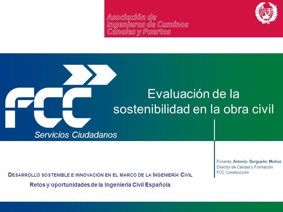 Ponente: Antonio Burgueño Muñoz Director de Calidad y Formación FCC Construcción Servicios Ciudadanos Evaluación de la sostenibilidad en la obra civil
