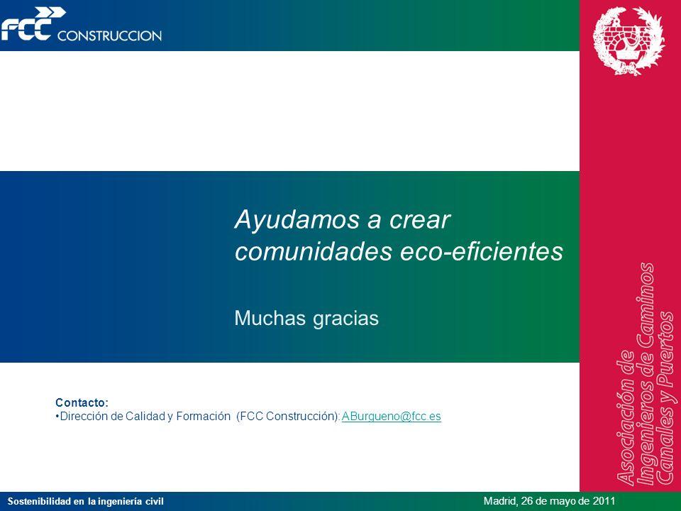 Sostenibilidad en la ingeniería civil Madrid, 26 de mayo de 2011 Muchas gracias Ayudamos a crear comunidades eco-eficientes Contacto: Dirección de Cal