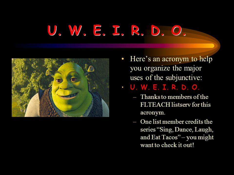 U.W. E. I. R. D. O. Heres an acronym to help you organize the major uses of the subjunctive: U.