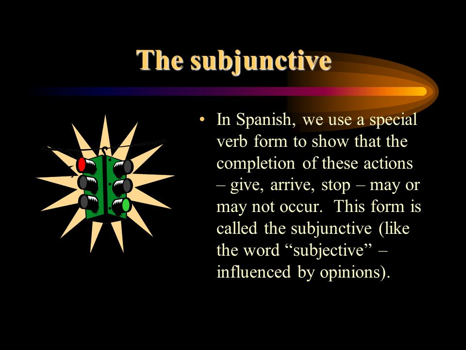 The subjunctive In Spanish, we use a special verb form to show that the completion of these actions – give, arrive, stop – may or may not occur.
