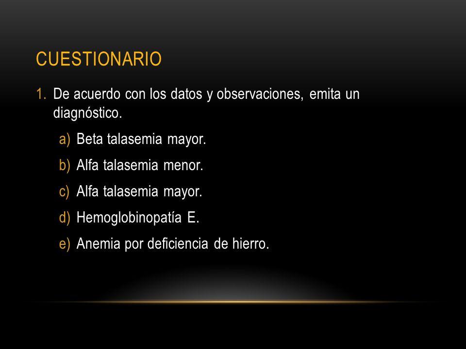 CUESTIONARIO 1.De acuerdo con los datos y observaciones, emita un diagnóstico. a)Beta talasemia mayor. b)Alfa talasemia menor. c)Alfa talasemia mayor.