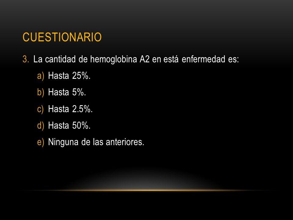 CUESTIONARIO 3.La cantidad de hemoglobina A2 en está enfermedad es: a)Hasta 25%. b)Hasta 5%. c)Hasta 2.5%. d)Hasta 50%. e)Ninguna de las anteriores.