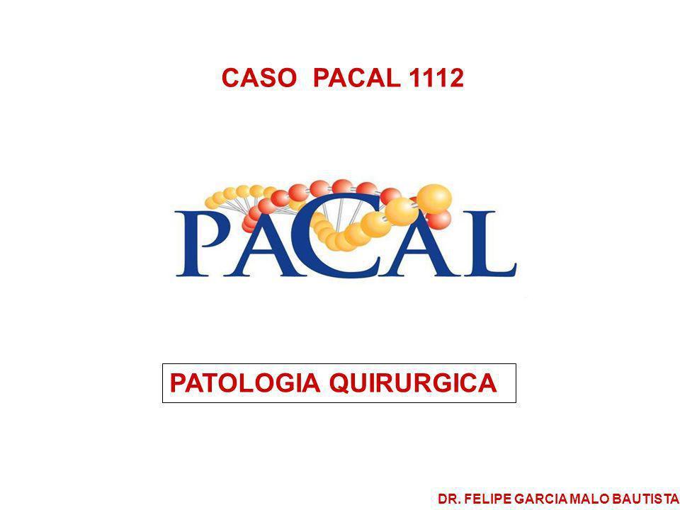 CASO PACAL 1112 PATOLOGIA QUIRURGICA DR. FELIPE GARCIA MALO BAUTISTA