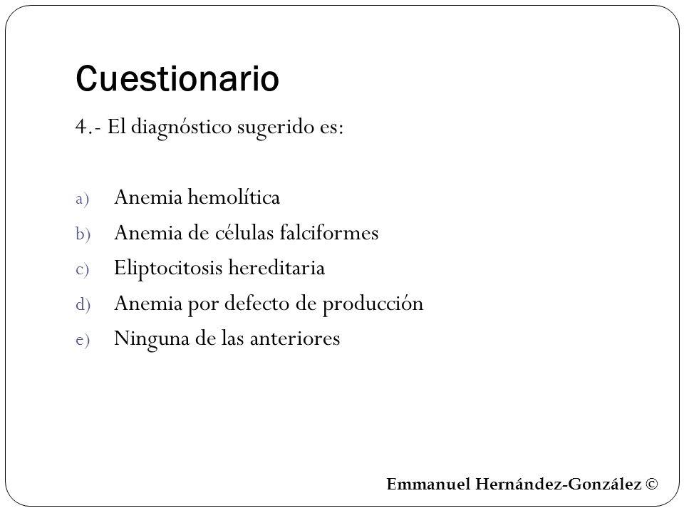 Cuestionario 4.- El diagnóstico sugerido es: a) Anemia hemolítica b) Anemia de células falciformes c) Eliptocitosis hereditaria d) Anemia por defecto